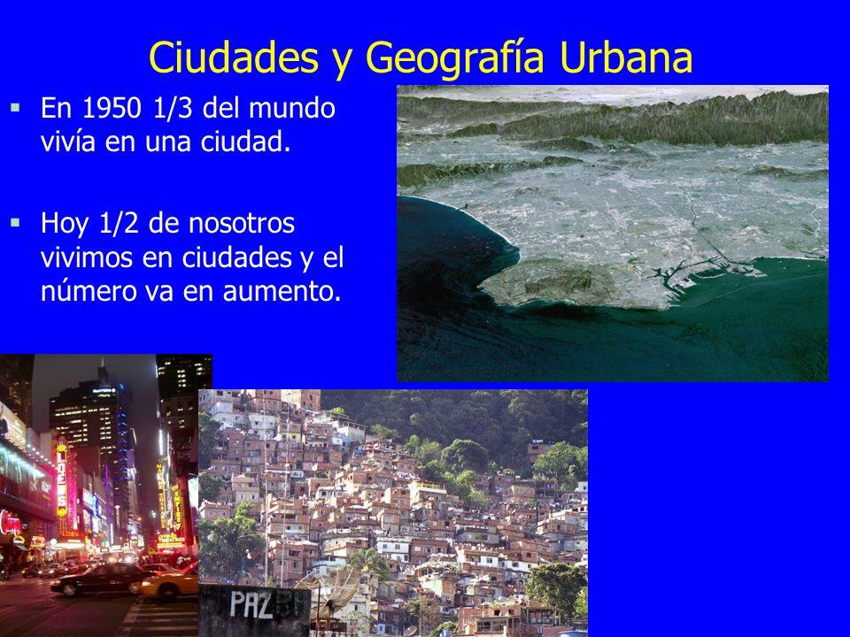 Ciudades y Geografía Urbana §En 1950 1/3 del mundo vivía en una ciudad. §Hoy 1/2 de nosotros vivimos en ciudades y el número va en aumento.