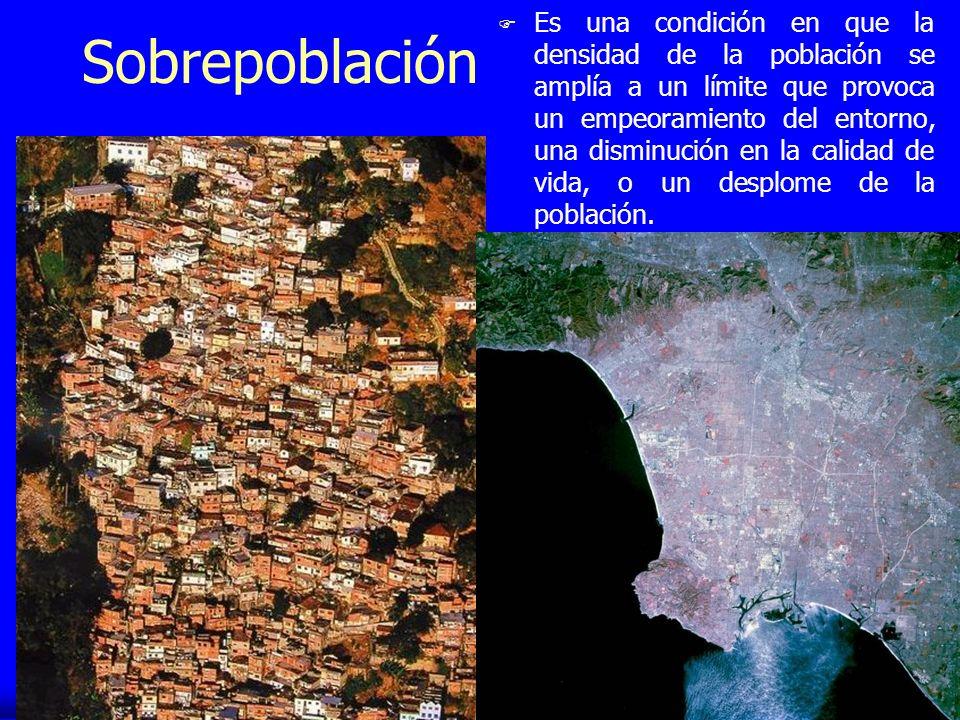 Sobrepoblación F Es una condición en que la densidad de la población se amplía a un límite que provoca un empeoramiento del entorno, una disminución e