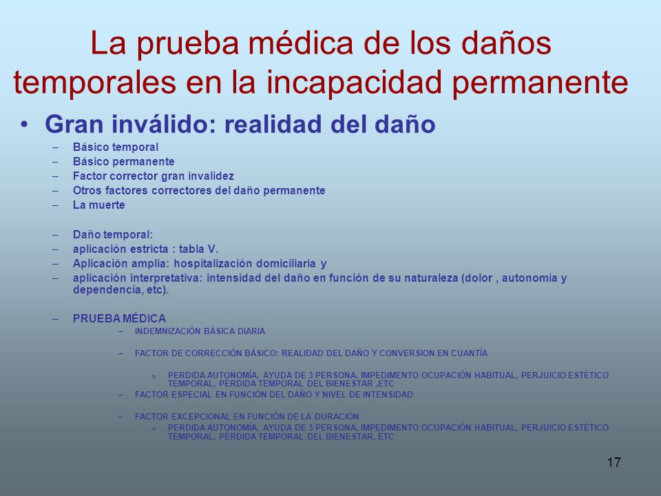 17 La prueba médica de los daños temporales en la incapacidad permanente Gran inválido: realidad del daño –Básico temporal –Básico permanente –Factor