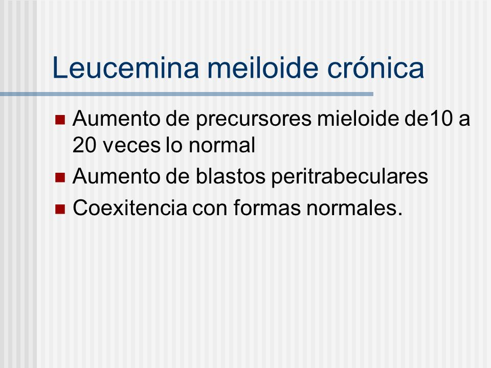 Leucemina meiloide crónica Aumento de precursores mieloide de10 a 20 veces lo normal Aumento de blastos peritrabeculares Coexitencia con formas normales.