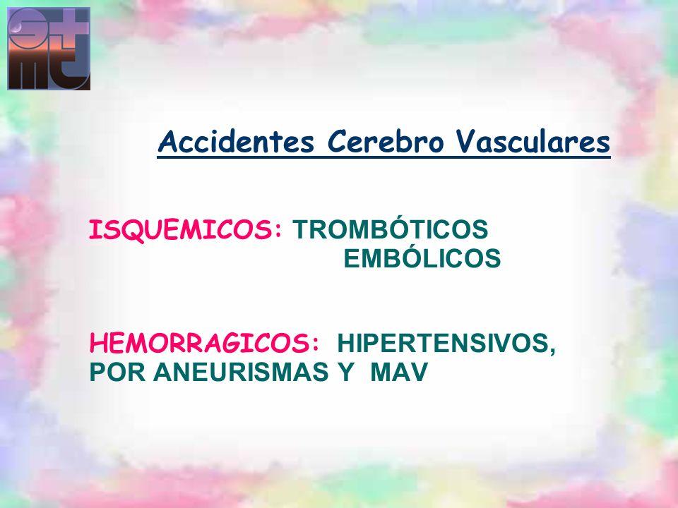Accidentes Cerebro Vasculares ISQUEMICOS: TROMBÓTICOS EMBÓLICOS HEMORRAGICOS: HIPERTENSIVOS, POR ANEURISMAS Y MAV