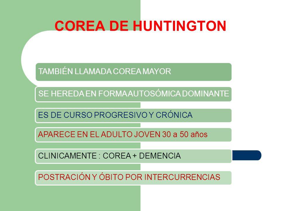 COREA DE HUNTINGTON TAMBIÉN LLAMADA COREA MAYOR SE HEREDA EN FORMA AUTOSÓMICA DOMINANTE ES DE CURSO PROGRESIVO Y CRÓNICAAPARECE EN EL ADULTO JOVEN 30
