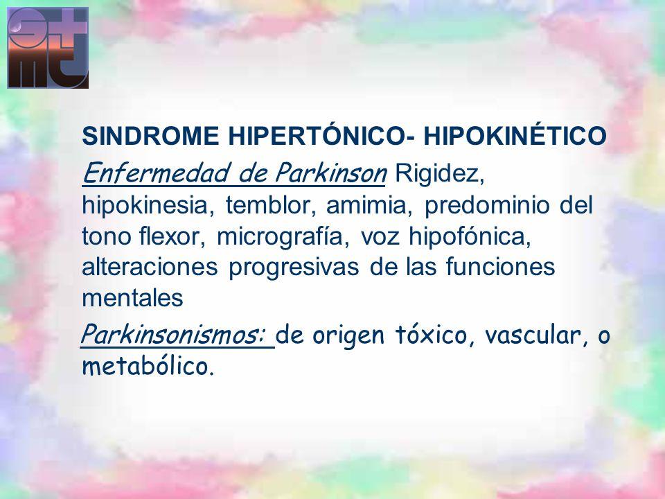 SINDROME HIPERTÓNICO- HIPOKINÉTICO Enfermedad de Parkinson Rigidez, hipokinesia, temblor, amimia, predominio del tono flexor, micrografía, voz hipofón