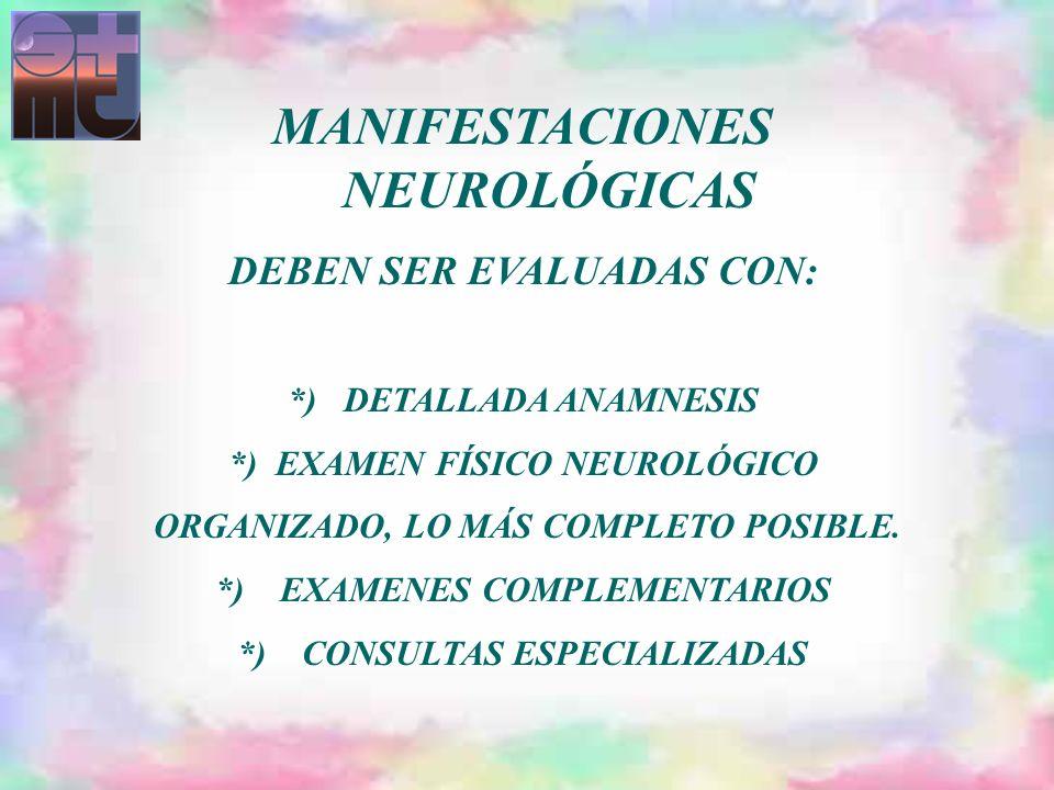 MANIFESTACIONES NEUROLÓGICAS DEBEN SER EVALUADAS CON: *) DETALLADA ANAMNESIS *) EXAMEN FÍSICO NEUROLÓGICO ORGANIZADO, LO MÁS COMPLETO POSIBLE. *) EXAM