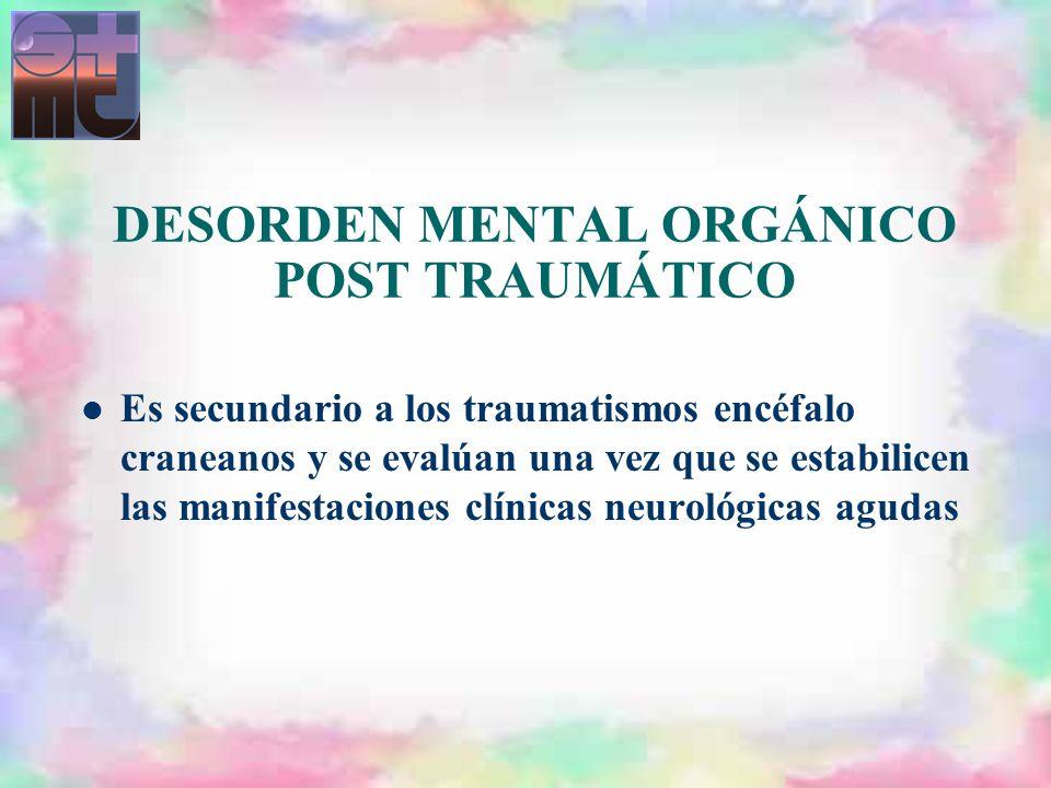 DESORDEN MENTAL ORGÁNICO POST TRAUMÁTICO Es secundario a los traumatismos encéfalo craneanos y se evalúan una vez que se estabilicen las manifestacion