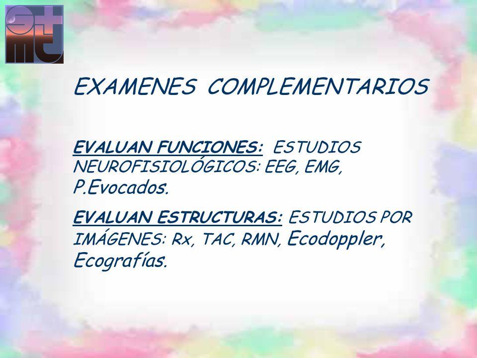 EXAMENES COMPLEMENTARIOS EVALUAN FUNCIONES: ESTUDIOS NEUROFISIOLÓGICOS: EEG, EMG, P.Evocados. EVALUAN ESTRUCTURAS: ESTUDIOS POR IMÁGENES: Rx, TAC, RMN