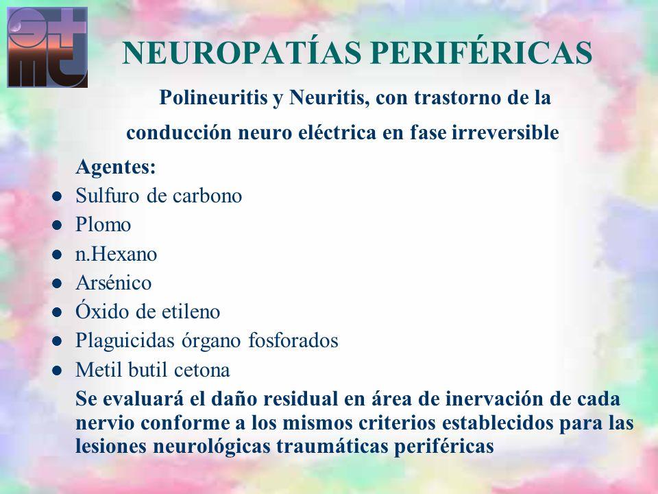 NEUROPATÍAS PERIFÉRICAS Polineuritis y Neuritis, con trastorno de la conducción neuro eléctrica en fase irreversible Agentes: Sulfuro de carbono Plomo