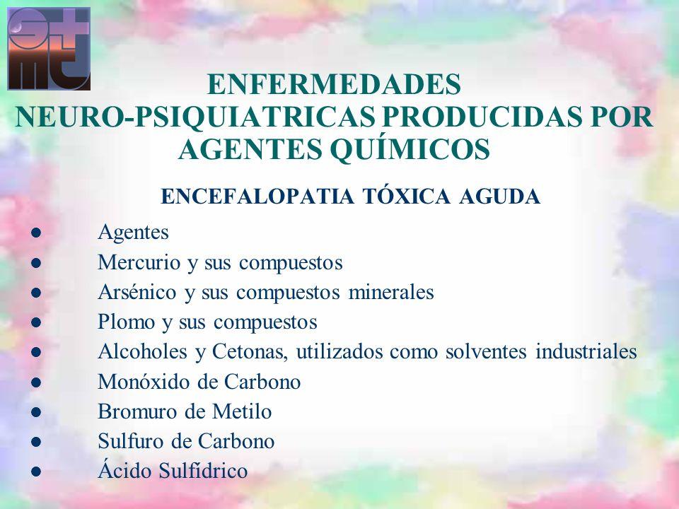 ENFERMEDADES NEURO-PSIQUIATRICAS PRODUCIDAS POR AGENTES QUÍMICOS ENCEFALOPATIA TÓXICA AGUDA Agentes Mercurio y sus compuestos Arsénico y sus compuesto