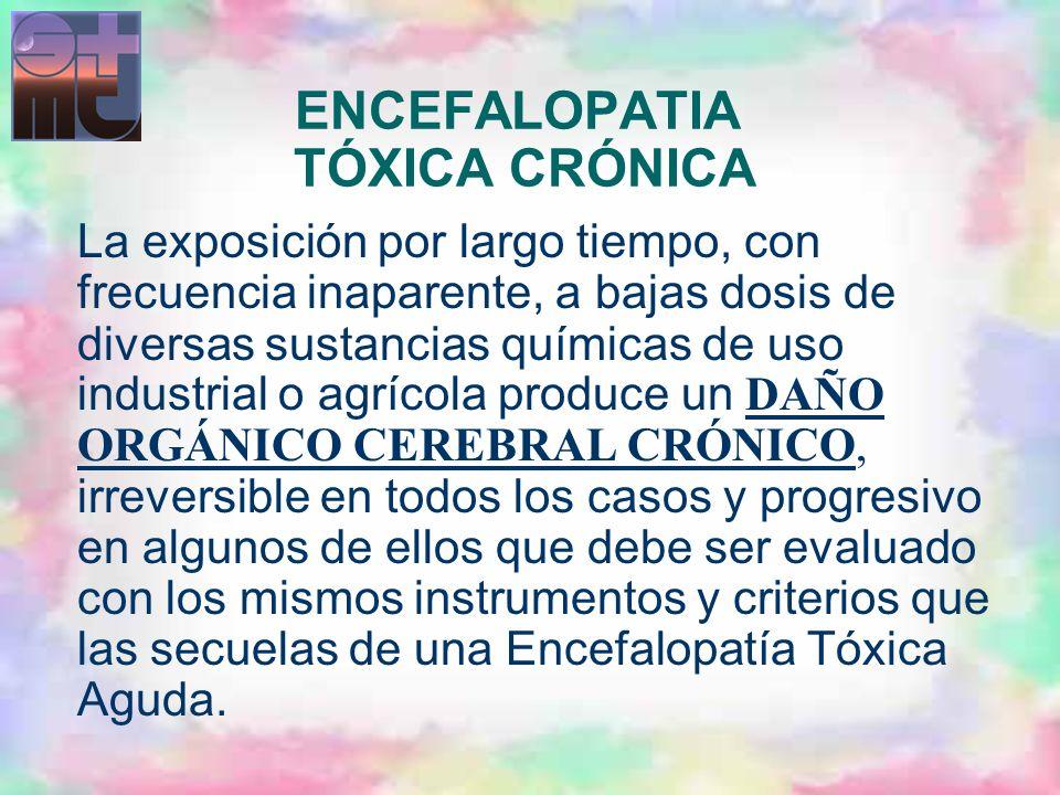 ENCEFALOPATIA TÓXICA CRÓNICA La exposición por largo tiempo, con frecuencia inaparente, a bajas dosis de diversas sustancias químicas de uso industria