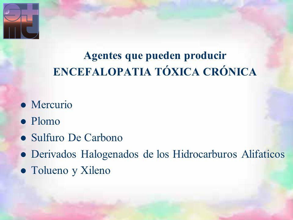 Agentes que pueden producir ENCEFALOPATIA TÓXICA CRÓNICA Mercurio Plomo Sulfuro De Carbono Derivados Halogenados de los Hidrocarburos Alifaticos Tolue