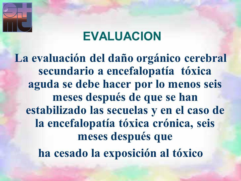 EVALUACION La evaluación del daño orgánico cerebral secundario a encefalopatía tóxica aguda se debe hacer por lo menos seis meses después de que se ha