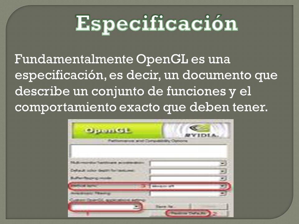 Fundamentalmente OpenGL es una especificación, es decir, un documento que describe un conjunto de funciones y el comportamiento exacto que deben tener.