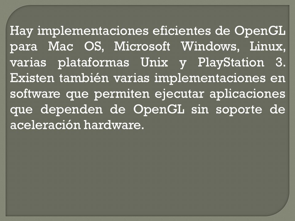 Hay implementaciones eficientes de OpenGL para Mac OS, Microsoft Windows, Linux, varias plataformas Unix y PlayStation 3.