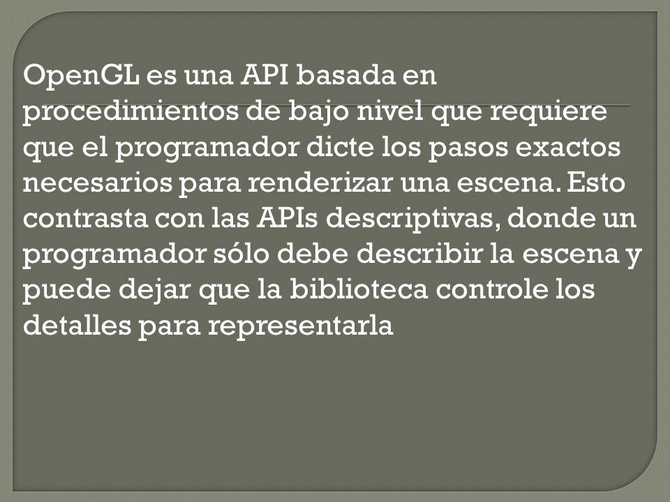 OpenGL es una API basada en procedimientos de bajo nivel que requiere que el programador dicte los pasos exactos necesarios para renderizar una escena.