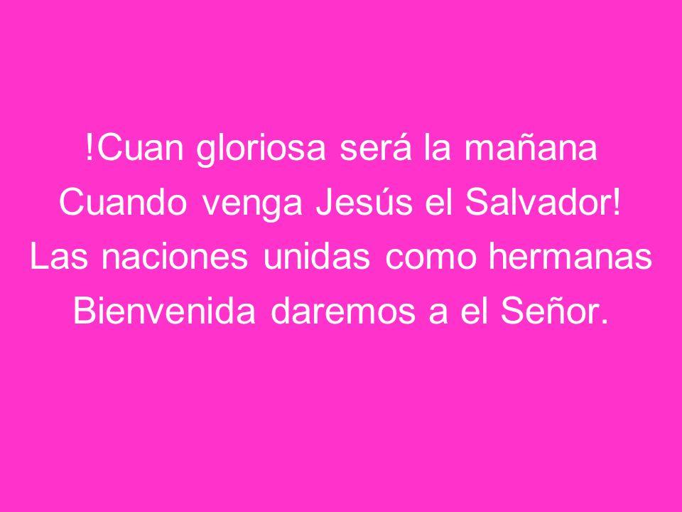 !Cuan gloriosa será la mañana Cuando venga Jesús el Salvador! Las naciones unidas como hermanas Bienvenida daremos a el Señor.