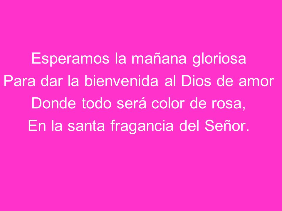 Esperamos la mañana gloriosa Para dar la bienvenida al Dios de amor Donde todo será color de rosa, En la santa fragancia del Señor.