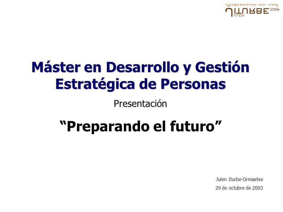 Máster en Desarrollo y Gestión Estratégica de Personas Presentación Preparando el futuro Julen Iturbe-Ormaetxe 29 de octubre de 2003