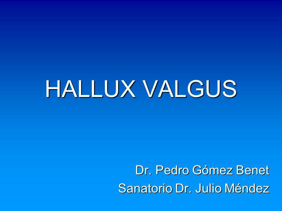 HALLUX VALGUS Dr. Pedro Gómez Benet Sanatorio Dr. Julio Méndez