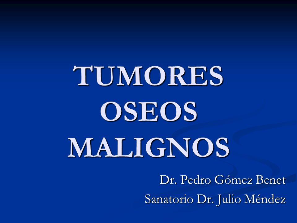 TUMORES OSEOS MALIGNOS Dr. Pedro Gómez Benet Sanatorio Dr. Julio Méndez