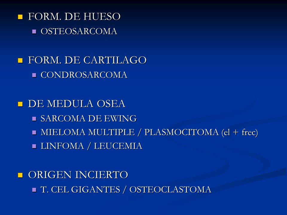 FORM. DE HUESO FORM. DE HUESO OSTEOSARCOMA OSTEOSARCOMA FORM. DE CARTILAGO FORM. DE CARTILAGO CONDROSARCOMA CONDROSARCOMA DE MEDULA OSEA DE MEDULA OSE