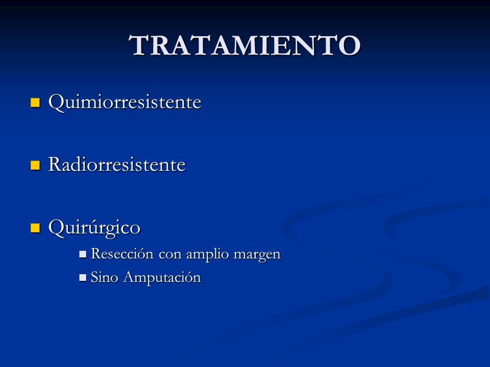 TRATAMIENTO Quimiorresistente Quimiorresistente Radiorresistente Radiorresistente Quirúrgico Quirúrgico Resección con amplio margen Resección con ampl