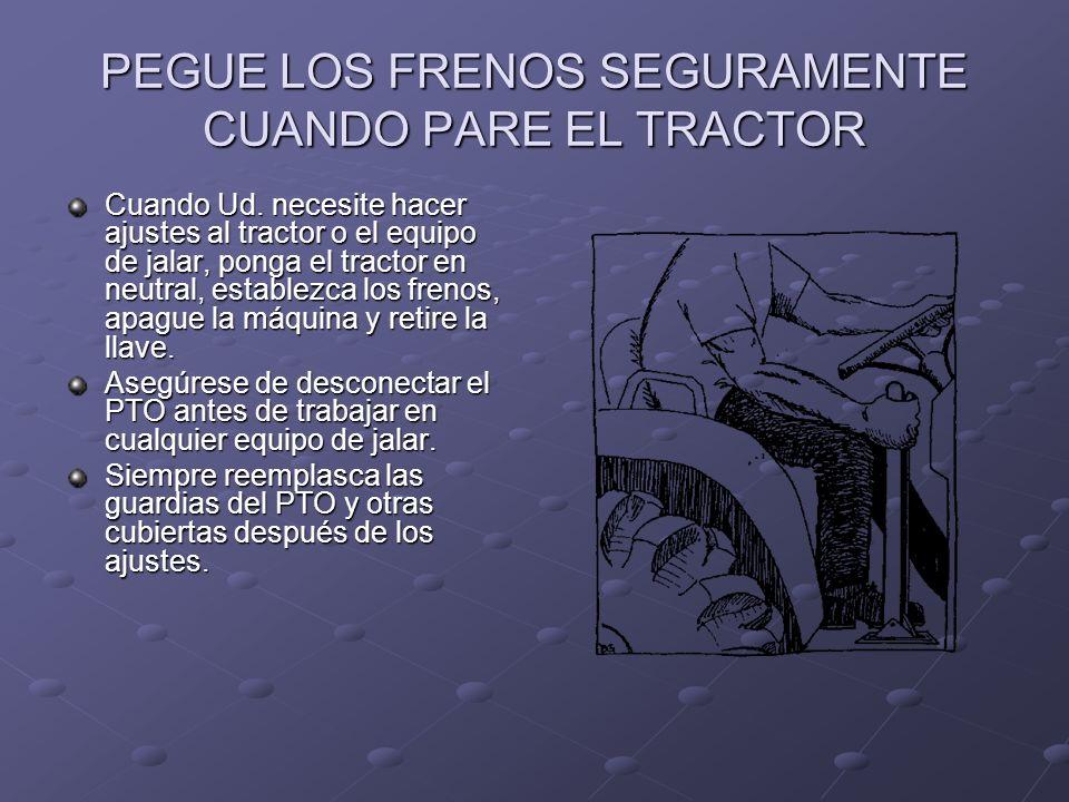 PEGUE LOS FRENOS SEGURAMENTE CUANDO PARE EL TRACTOR Cuando Ud. necesite hacer ajustes al tractor o el equipo de jalar, ponga el tractor en neutral, es