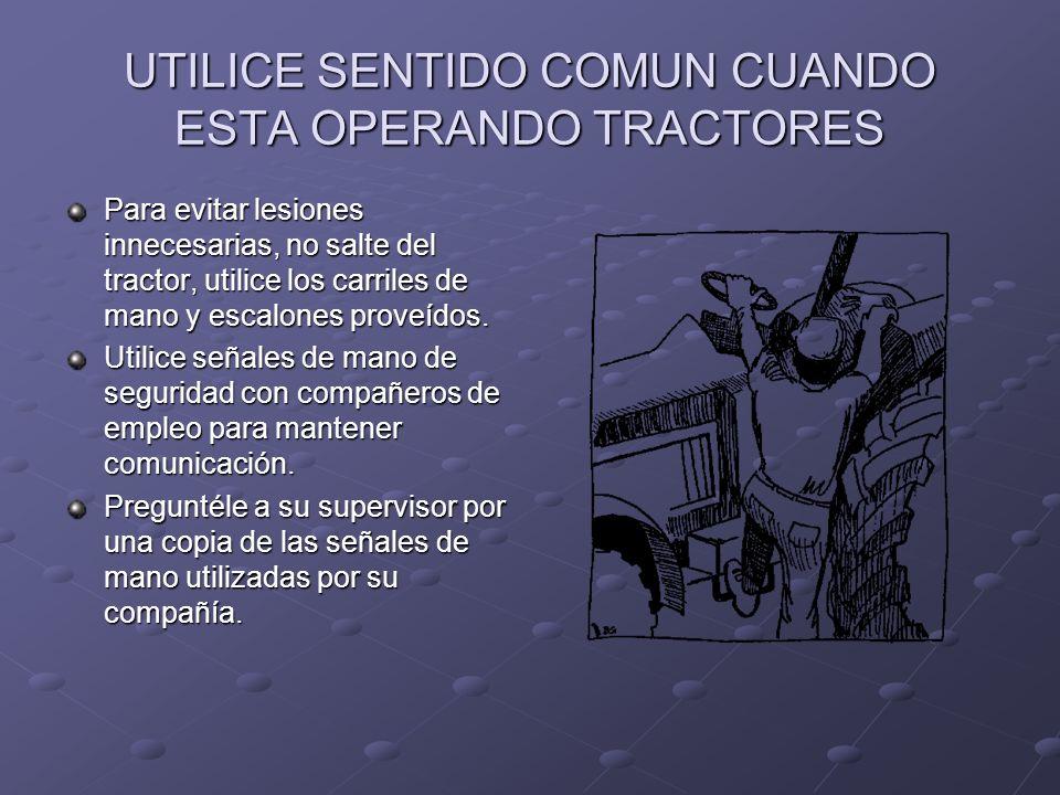 UTILICE SENTIDO COMUN CUANDO ESTA OPERANDO TRACTORES Para evitar lesiones innecesarias, no salte del tractor, utilice los carriles de mano y escalones