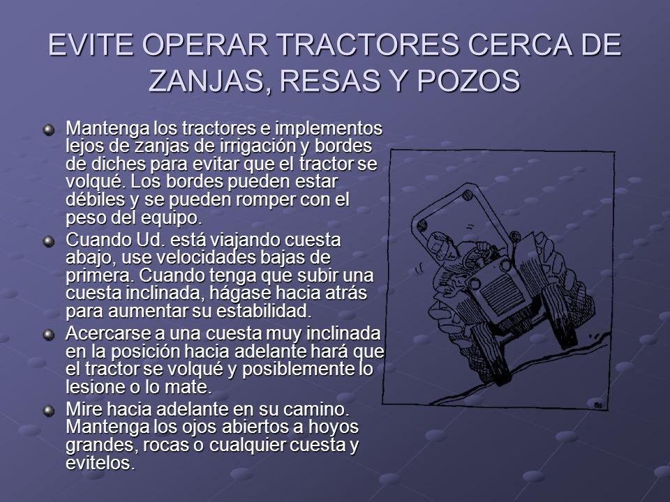 EVITE OPERAR TRACTORES CERCA DE ZANJAS, RESAS Y POZOS Mantenga los tractores e implementos lejos de zanjas de irrigación y bordes de diches para evita