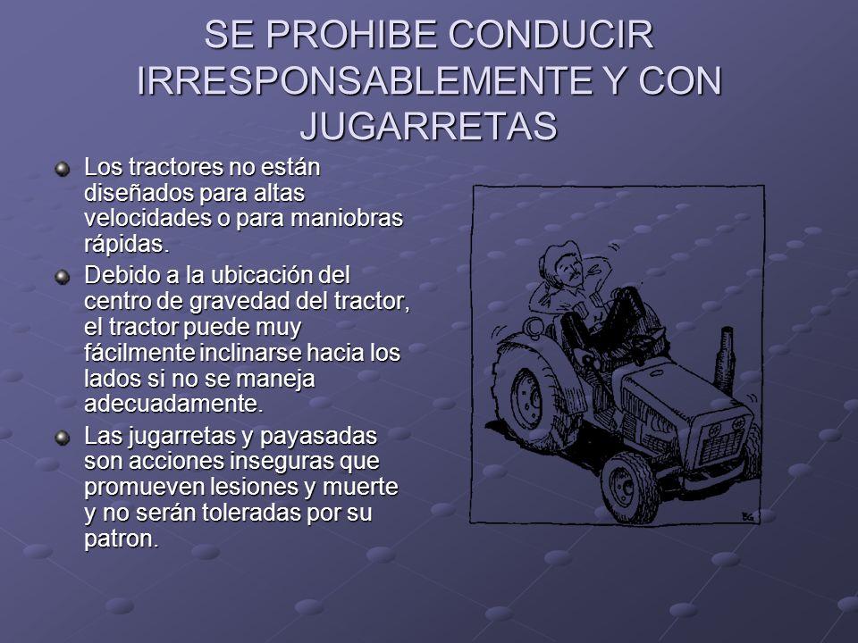 SE PROHIBE CONDUCIR IRRESPONSABLEMENTE Y CON JUGARRETAS Los tractores no están diseñados para altas velocidades o para maniobras rápidas. Debido a la