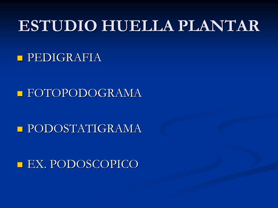 ESTUDIO HUELLA PLANTAR PEDIGRAFIA PEDIGRAFIA FOTOPODOGRAMA FOTOPODOGRAMA PODOSTATIGRAMA PODOSTATIGRAMA EX. PODOSCOPICO EX. PODOSCOPICO