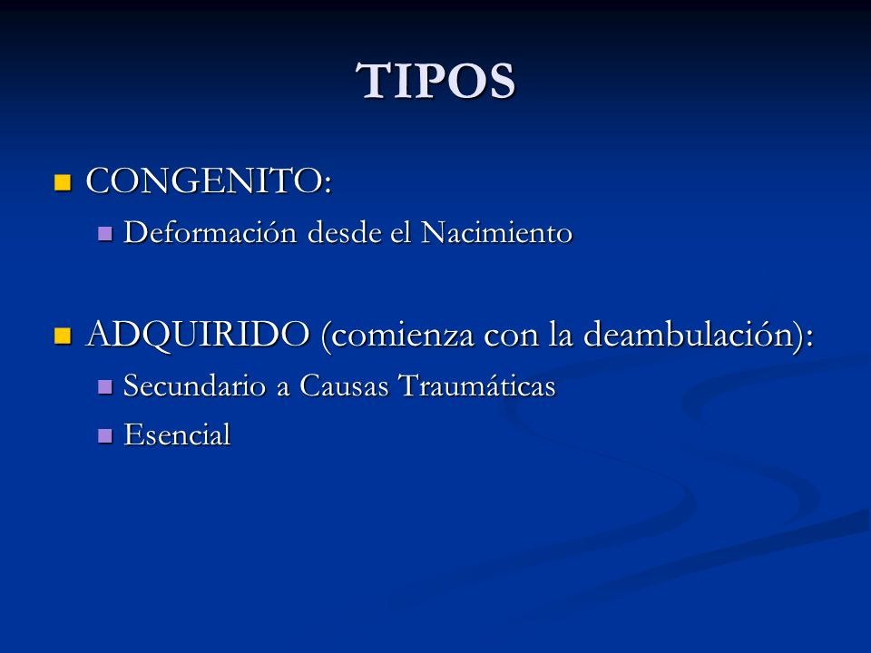 TIPOS CONGENITO: CONGENITO: Deformación desde el Nacimiento Deformación desde el Nacimiento ADQUIRIDO (comienza con la deambulación): ADQUIRIDO (comie
