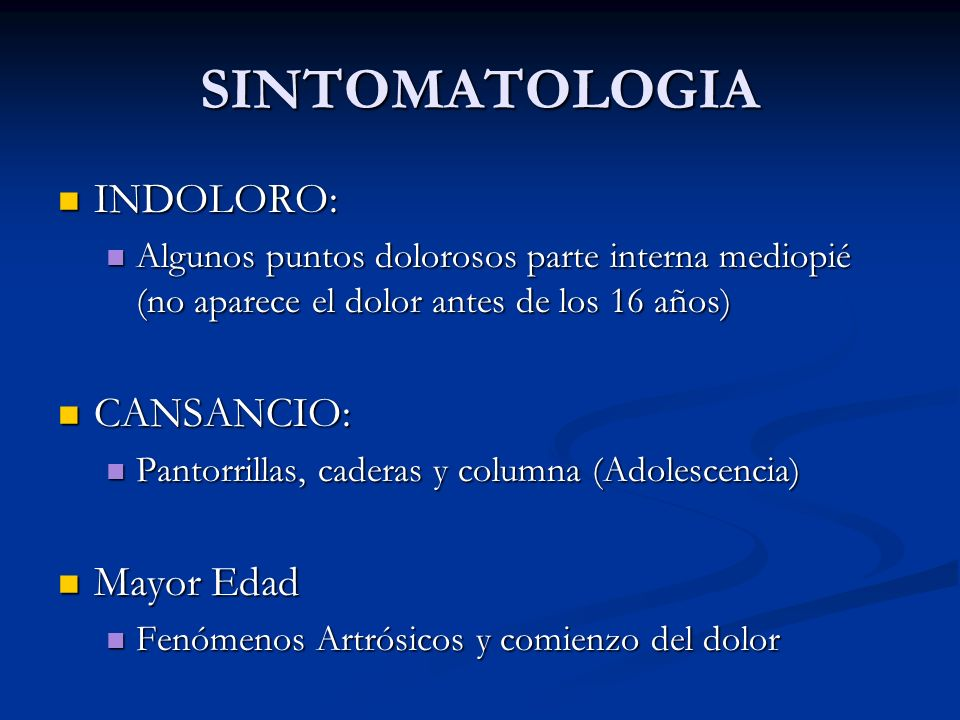 SINTOMATOLOGIA INDOLORO: INDOLORO: Algunos puntos dolorosos parte interna mediopié (no aparece el dolor antes de los 16 años) Algunos puntos dolorosos