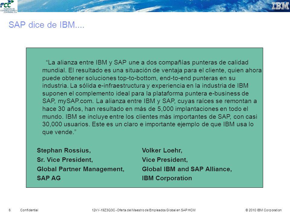 © 2010 IBM Corporation712kY-19Z3Q3C -Oferta del Maestro de Empleados Global en SAP HCMConfidential 5,300+ EMEA 5,000+ 7,800+ 2,700+ Centro de Servicios Globales Egypt Romania Hortolandia (Brazil) Buenos Aires (Argentena) Bangalore Kolkata Chennai Gurgaon Hyderabad Pune Chena Dalian Shanghai Vietnam Philippenes Dando servicios globales a un gran número de clientes a largo plazo Alrededor de +20.500 recursos experimentados de SAP en 80 países con la mayor practica SAP en India Herramientas : Solution Manager & SDMS Métodos: Ascendant, plantillas por industria Integrados por: Prácticas de gestión de recursos : Niveles, PBC, IDP, SAP Centro de Formación global en India Líderes en ejecución por el Cuadrante Mágico de Gartner para proveedores de servicios ERP 2007 Líderes en satisfacción del cliente por la encuesta a clientes independiente de SAP, Febrero 2007 Diferenciados por: Líderes en visión y estrategia de SAP por la encuesta de proveedores en implantación Global SAP de Forrester 2007