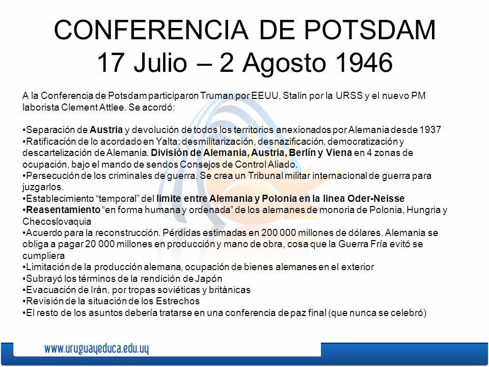 CONFERENCIA DE POTSDAM 17 Julio – 2 Agosto 1946 A la Conferencia de Potsdam participaron Truman por EEUU, Stalin por la URSS y el nuevo PM laborista C