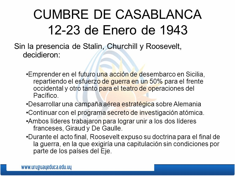 CUMBRE DE CASABLANCA 12-23 de Enero de 1943 Sin la presencia de Stalin, Churchill y Roosevelt, decidieron: Emprender en el futuro una acción de desemb