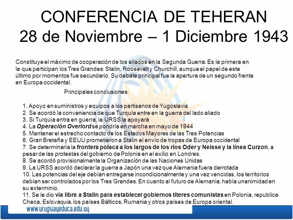 CONFERENCIA DE TEHERAN 28 de Noviembre – 1 Diciembre 1943 Constituye el máximo de cooperación de los aliados en la Segunda Guerra. Es la primera en la