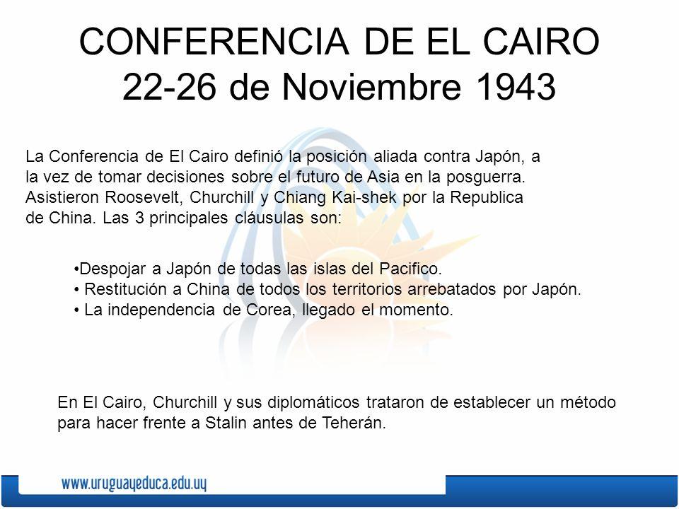 CONFERENCIA DE EL CAIRO 22-26 de Noviembre 1943 La Conferencia de El Cairo definió la posición aliada contra Japón, a la vez de tomar decisiones sobre
