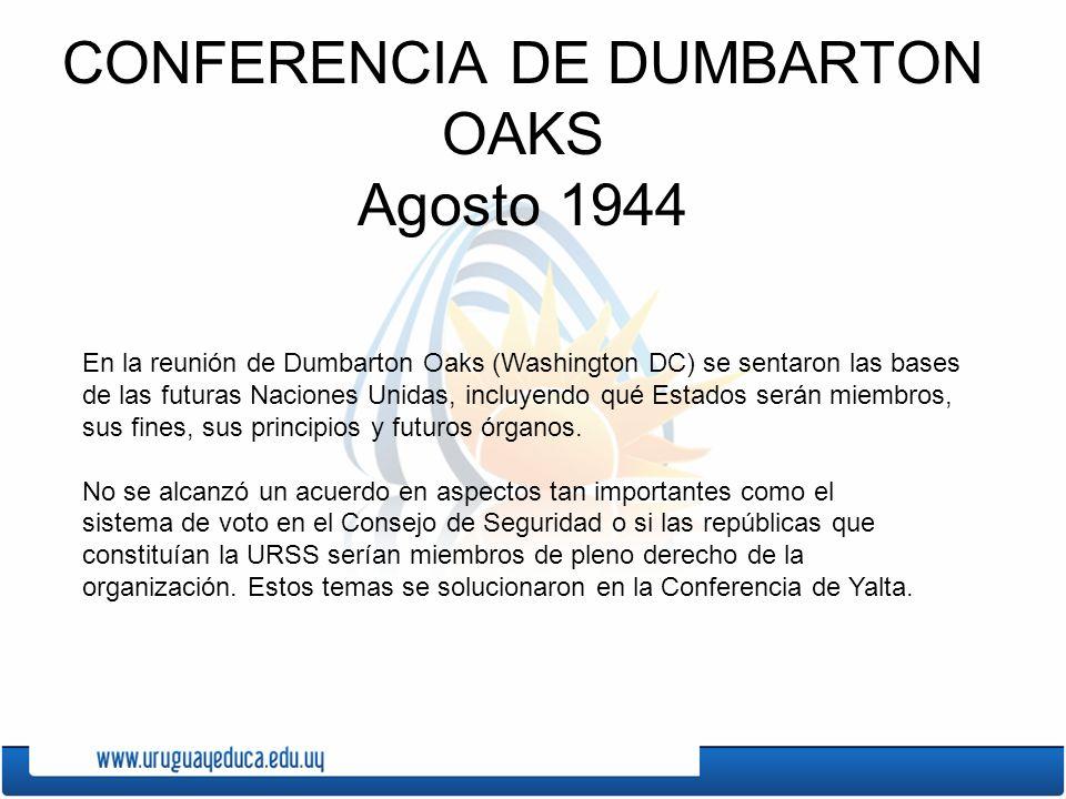 CONFERENCIA DE DUMBARTON OAKS Agosto 1944 En la reunión de Dumbarton Oaks (Washington DC) se sentaron las bases de las futuras Naciones Unidas, incluy