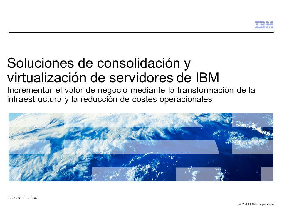 © 2011 IBM Corporation Soluciones de consolidación y virtualización de servidores de IBM Incrementar el valor de negocio mediante la transformación de