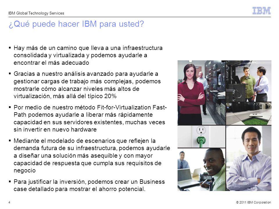 © 2011 IBM Corporation IBM Global Technology Services 4 ¿Qué puede hacer IBM para usted? Hay más de un camino que lleva a una infraestructura consolid