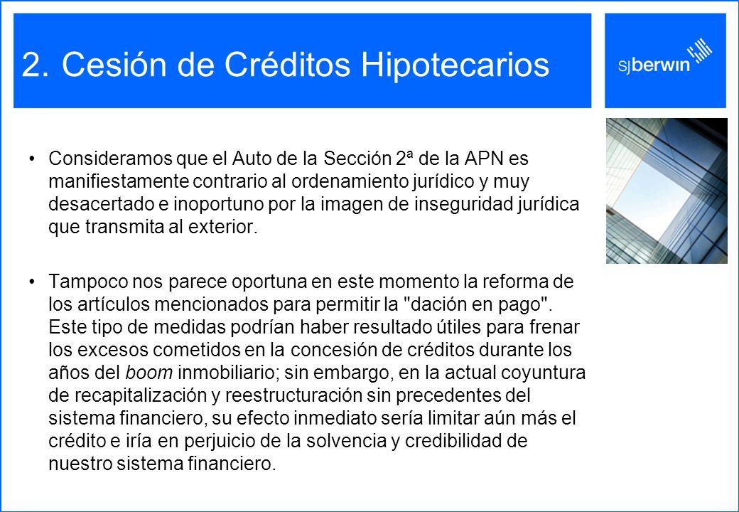 2.Cesión de Créditos Hipotecarios Consideramos que el Auto de la Sección 2ª de la APN es manifiestamente contrario al ordenamiento jurídico y muy desacertado e inoportuno por la imagen de inseguridad jurídica que transmita al exterior.