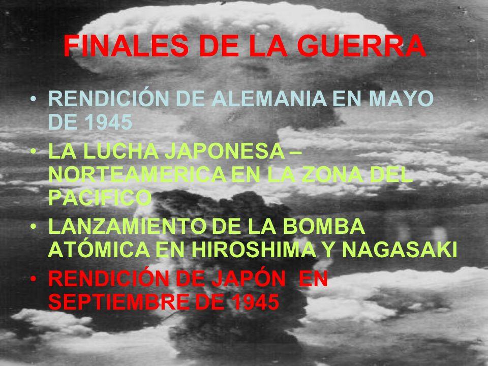 FINALES DE LA GUERRA RENDICIÓN DE ALEMANIA EN MAYO DE 1945 LA LUCHA JAPONESA – NORTEAMERICA EN LA ZONA DEL PACIFICO LANZAMIENTO DE LA BOMBA ATÓMICA EN