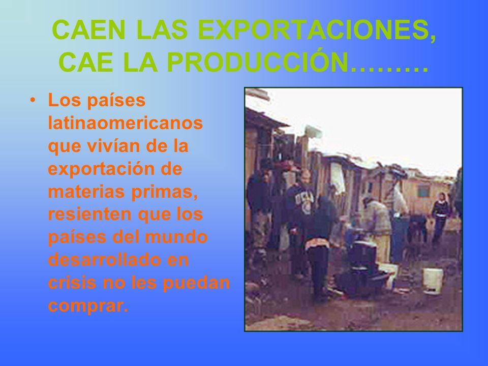 CAEN LAS EXPORTACIONES, CAE LA PRODUCCIÓN……… Los países latinaomericanos que vivían de la exportación de materias primas, resienten que los países del