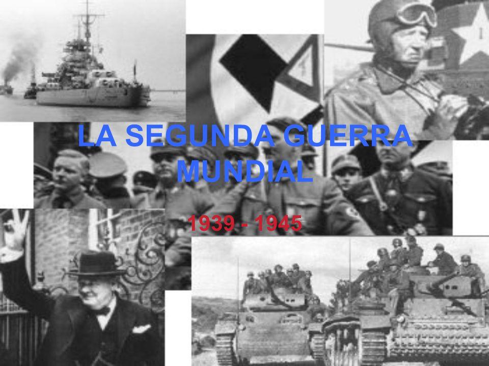 LA SEGUNDA GUERRA MUNDIAL 1939 - 1945