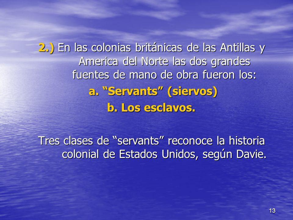 13 2.) En las colonias británicas de las Antillas y America del Norte las dos grandes fuentes de mano de obra fueron los: a. Servants (siervos) a. Ser
