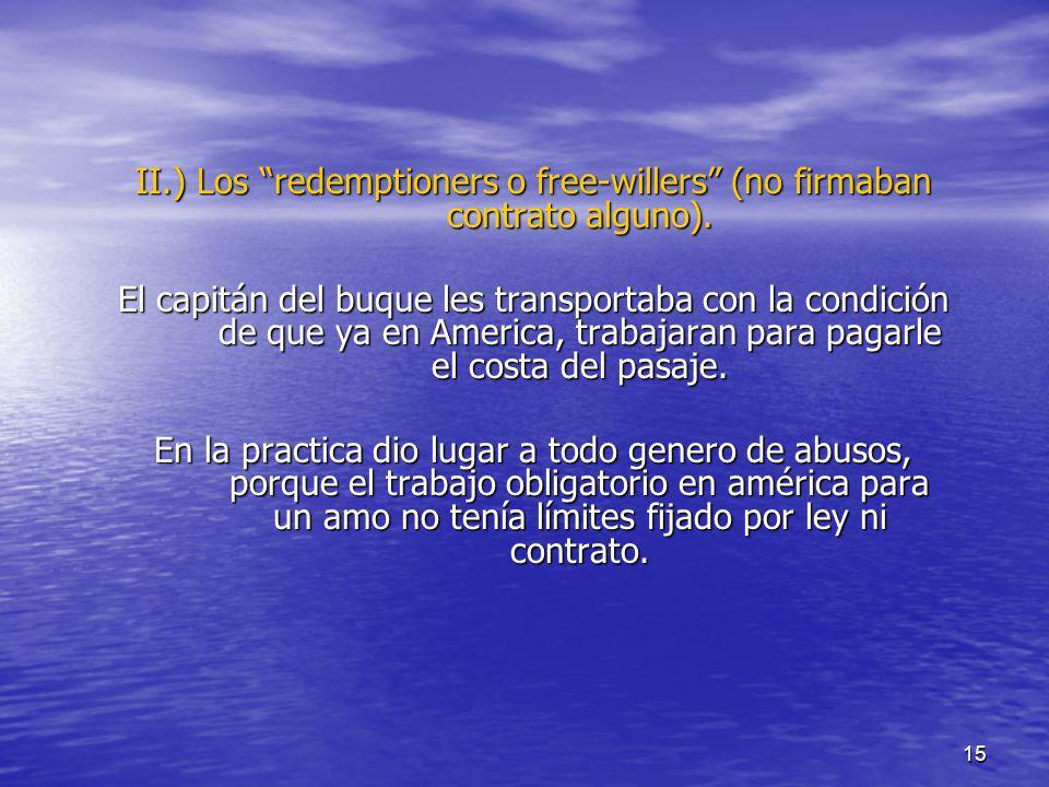 15 II.) Los redemptioners o free-willers (no firmaban contrato alguno). El capitán del buque les transportaba con la condición de que ya en America, t