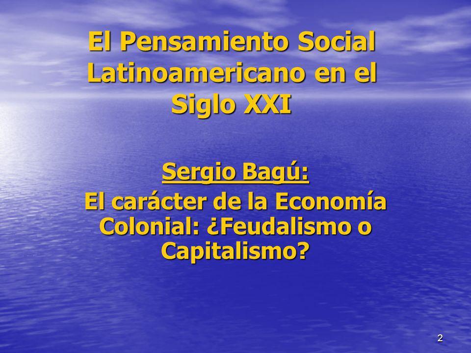 2 El Pensamiento Social Latinoamericano en el Siglo XXI Sergio Bagú: El carácter de la Economía Colonial: ¿Feudalismo o Capitalismo?
