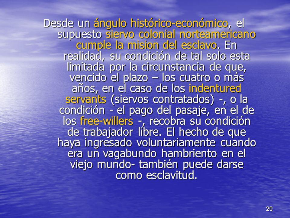 20 Desde un ángulo histórico-económico, el supuesto siervo colonial norteamericano cumple la mision del esclavo. En realidad, su condición de tal solo