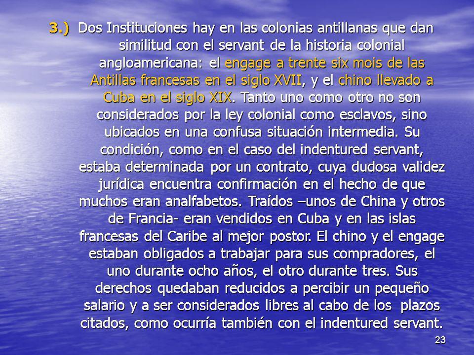 23 3.) Dos Instituciones hay en las colonias antillanas que dan similitud con el servant de la historia colonial angloamericana: el engage a trente si