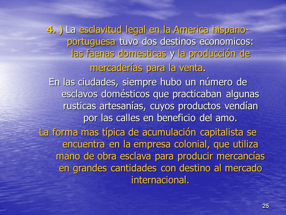 25 4. ) La esclavitud legal en la America hispano- portuguesa tuvo dos destinos economicos: las faenas domesticas y la producción de mercaderías para